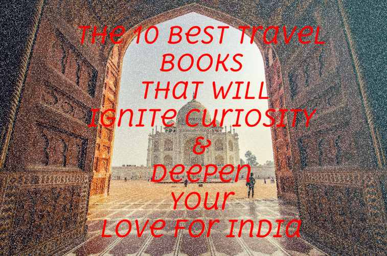 The 10 Best Travel Books That Will Ignite Curiosity and Deepen your Love for India